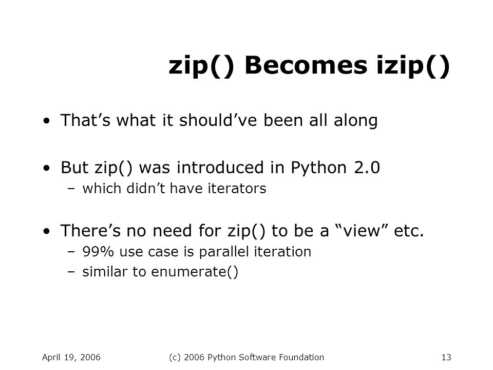 April 19, 2006(c) 2006 Python Software Foundation13 zip() Becomes izip() Thats what it shouldve been all along But zip() was introduced in Python 2.0 –which didnt have iterators Theres no need for zip() to be a view etc.