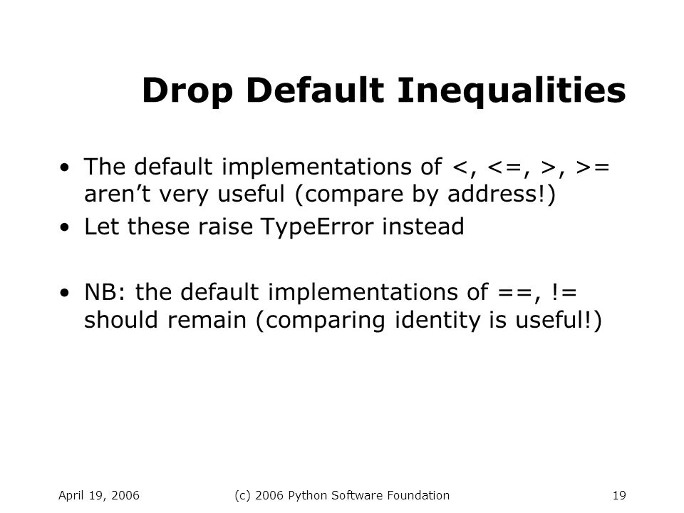 April 19, 2006(c) 2006 Python Software Foundation19 Drop Default Inequalities The default implementations of, >= arent very useful (compare by address!) Let these raise TypeError instead NB: the default implementations of ==, != should remain (comparing identity is useful!)