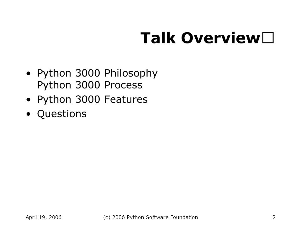 April 19, 2006(c) 2006 Python Software Foundation2 Talk Overview Python 3000 Philosophy Python 3000 Process Python 3000 Features Questions