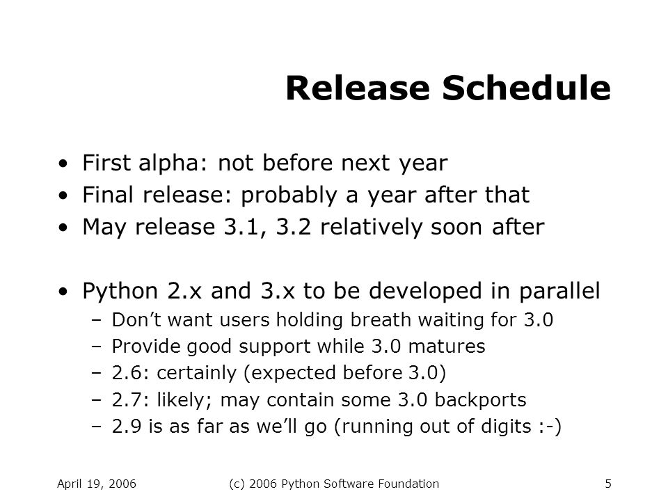 April 19, 2006(c) 2006 Python Software Foundation5 Release Schedule First alpha: not before next year Final release: probably a year after that May release 3.1, 3.2 relatively soon after Python 2.x and 3.x to be developed in parallel –Dont want users holding breath waiting for 3.0 –Provide good support while 3.0 matures –2.6: certainly (expected before 3.0) –2.7: likely; may contain some 3.0 backports –2.9 is as far as well go (running out of digits :-)