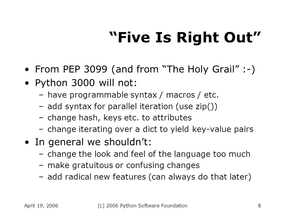 April 19, 2006(c) 2006 Python Software Foundation8 Five Is Right Out From PEP 3099 (and from The Holy Grail :-) Python 3000 will not: –have programmable syntax / macros / etc.