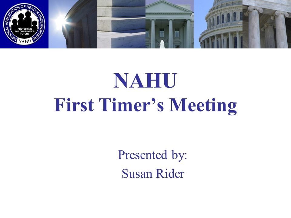 NAHU First Timers Meeting Presented by: Susan Rider
