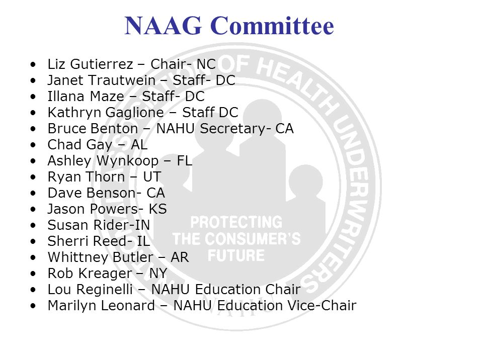 NAAG Committee Liz Gutierrez – Chair- NC Janet Trautwein – Staff- DC Illana Maze – Staff- DC Kathryn Gaglione – Staff DC Bruce Benton – NAHU Secretary- CA Chad Gay – AL Ashley Wynkoop – FL Ryan Thorn – UT Dave Benson- CA Jason Powers- KS Susan Rider-IN Sherri Reed- IL Whittney Butler – AR Rob Kreager – NY Lou Reginelli – NAHU Education Chair Marilyn Leonard – NAHU Education Vice-Chair