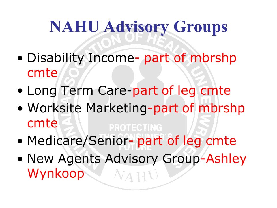 NAHU Advisory Groups Disability Income- part of mbrshp cmte Long Term Care-part of leg cmte Worksite Marketing-part of mbrshp cmte Medicare/Senior- part of leg cmte New Agents Advisory Group-Ashley Wynkoop
