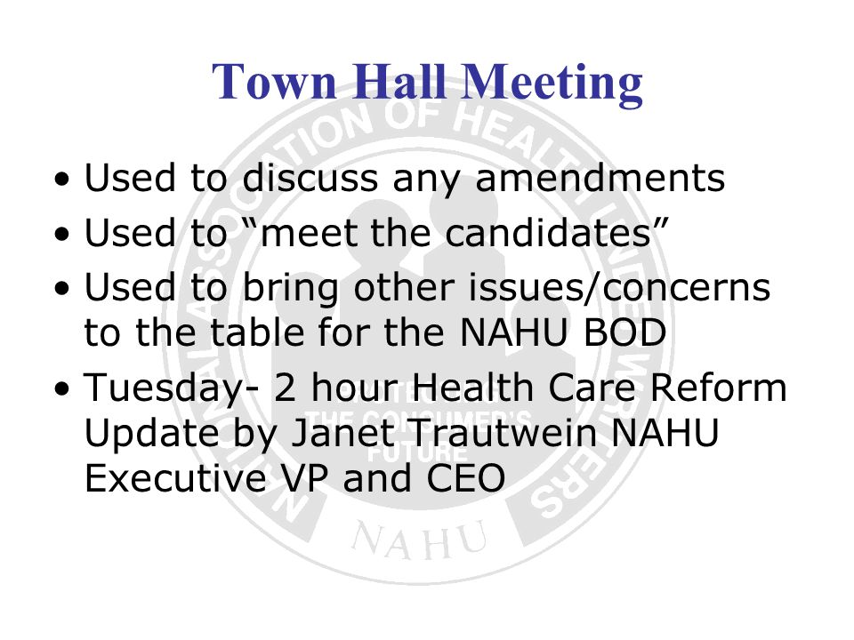 Town Hall Meeting Used to discuss any amendments Used to meet the candidates Used to bring other issues/concerns to the table for the NAHU BOD Tuesday- 2 hour Health Care Reform Update by Janet Trautwein NAHU Executive VP and CEO