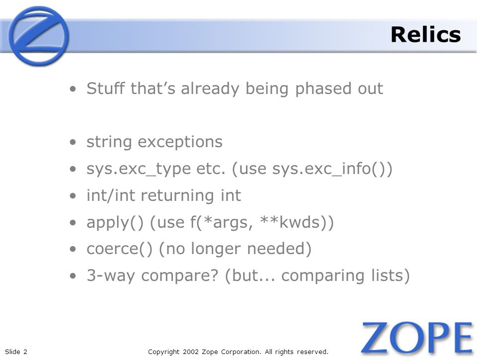 Slide 2Copyright 2002 Zope Corporation. All rights reserved. Relics Stuff thats already being phased out string exceptions sys.exc_type etc. (use sys.