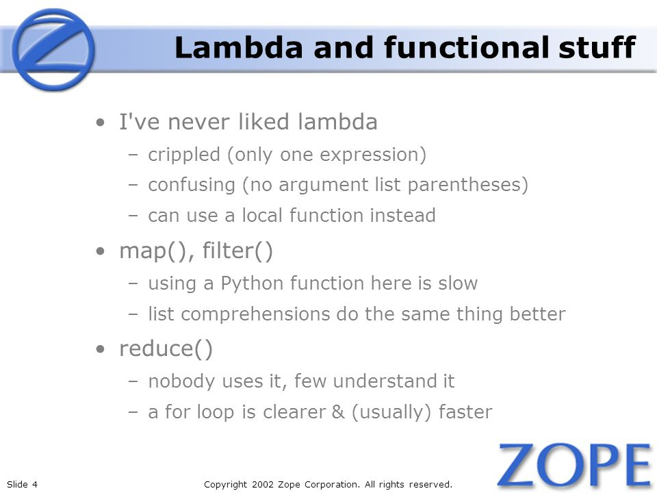 Slide 4Copyright 2002 Zope Corporation. All rights reserved. Lambda and functional stuff I've never liked lambda –crippled (only one expression) –conf