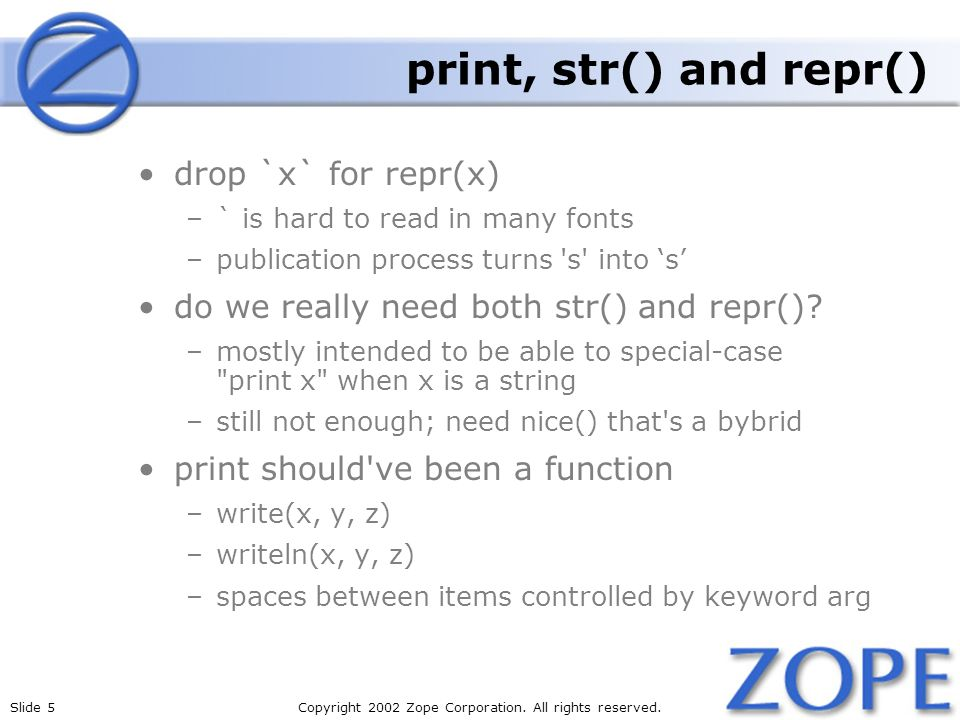 Slide 5Copyright 2002 Zope Corporation. All rights reserved. print, str() and repr() drop `x` for repr(x) –` is hard to read in many fonts –publicatio