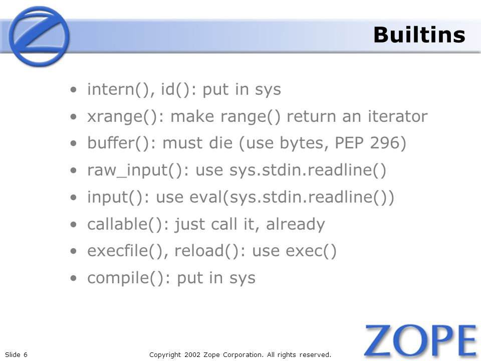 Slide 6Copyright 2002 Zope Corporation. All rights reserved. Builtins intern(), id(): put in sys xrange(): make range() return an iterator buffer(): m
