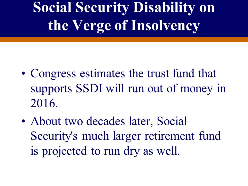 For Producer Education and Training Purposes Only Social Security Disability on the Verge of Insolvency Congress estimates the trust fund that support