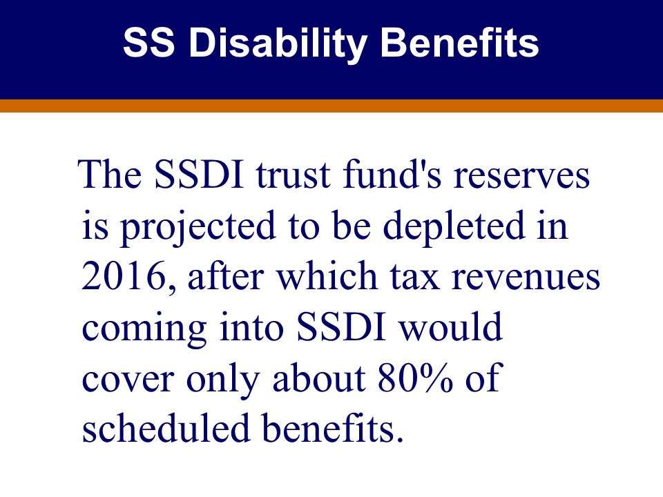 For Producer Education and Training Purposes Only SS Disability Benefits The SSDI trust fund's reserves is projected to be depleted in 2016, after whi