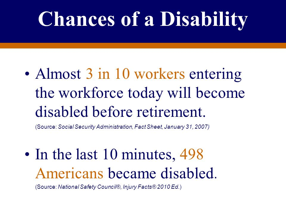 For Producer Education and Training Purposes Only Chances of a Disability Almost 3 in 10 workers entering the workforce today will become disabled bef