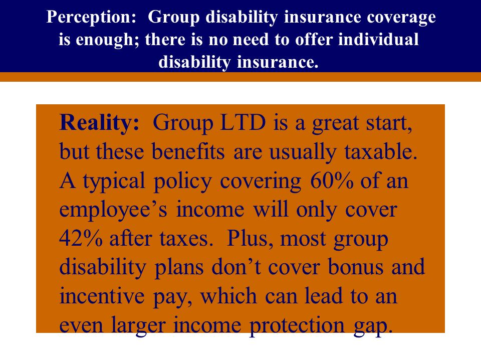 For Producer Education and Training Purposes Only Perception: Group disability insurance coverage is enough; there is no need to offer individual disa