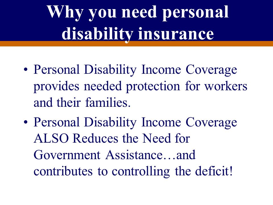 For Producer Education and Training Purposes Only Why you need personal disability insurance Personal Disability Income Coverage provides needed prote