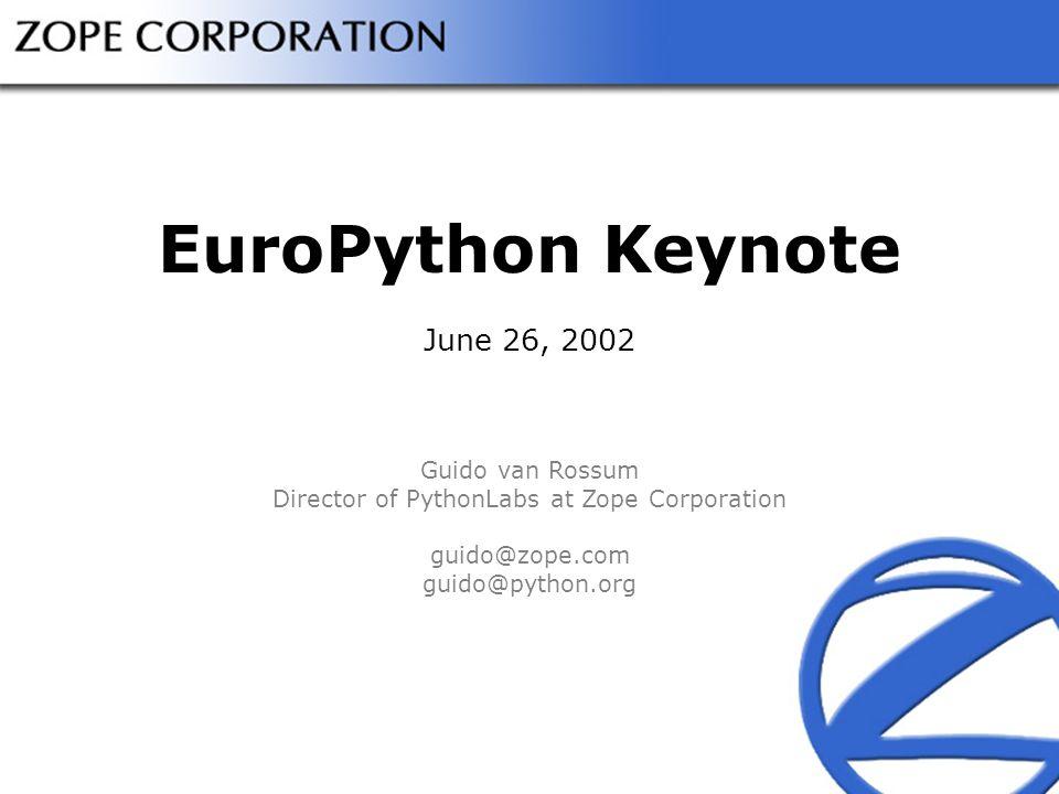EuroPython Keynote June 26, 2002 Guido van Rossum Director of PythonLabs at Zope Corporation guido@zope.com guido@python.org