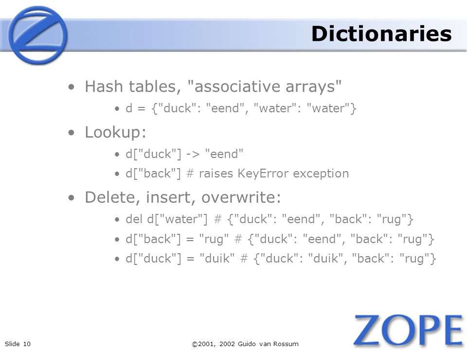 Slide 10©2001, 2002 Guido van Rossum Dictionaries Hash tables, associative arrays d = { duck : eend , water : water } Lookup: d[ duck ] -> eend d[ back ] # raises KeyError exception Delete, insert, overwrite: del d[ water ] # { duck : eend , back : rug } d[ back ] = rug # { duck : eend , back : rug } d[ duck ] = duik # { duck : duik , back : rug }