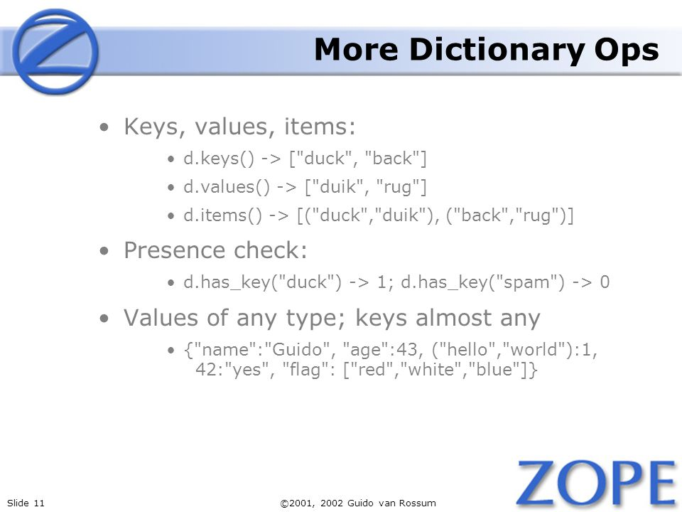 Slide 11©2001, 2002 Guido van Rossum More Dictionary Ops Keys, values, items: d.keys() -> [ duck , back ] d.values() -> [ duik , rug ] d.items() -> [( duck , duik ), ( back , rug )] Presence check: d.has_key( duck ) -> 1; d.has_key( spam ) -> 0 Values of any type; keys almost any { name : Guido , age :43, ( hello , world ):1, 42: yes , flag : [ red , white , blue ]}