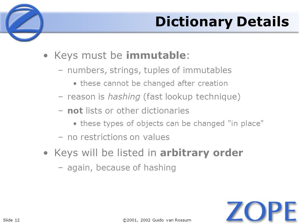Slide 12©2001, 2002 Guido van Rossum Dictionary Details Keys must be immutable: –numbers, strings, tuples of immutables these cannot be changed after creation –reason is hashing (fast lookup technique) –not lists or other dictionaries these types of objects can be changed in place –no restrictions on values Keys will be listed in arbitrary order –again, because of hashing