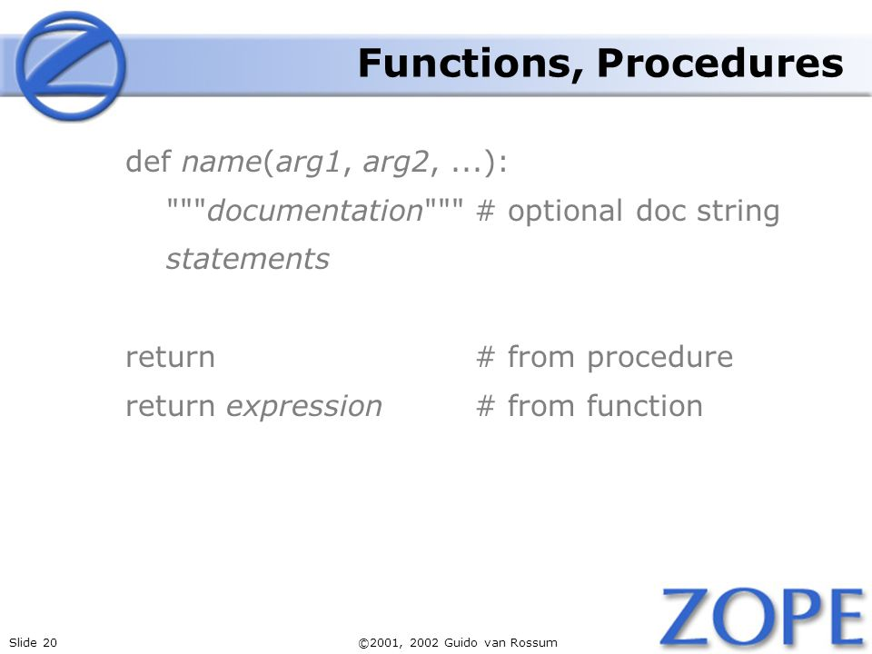 Slide 20©2001, 2002 Guido van Rossum Functions, Procedures def name(arg1, arg2,...): documentation # optional doc string statements return# from procedure return expression# from function