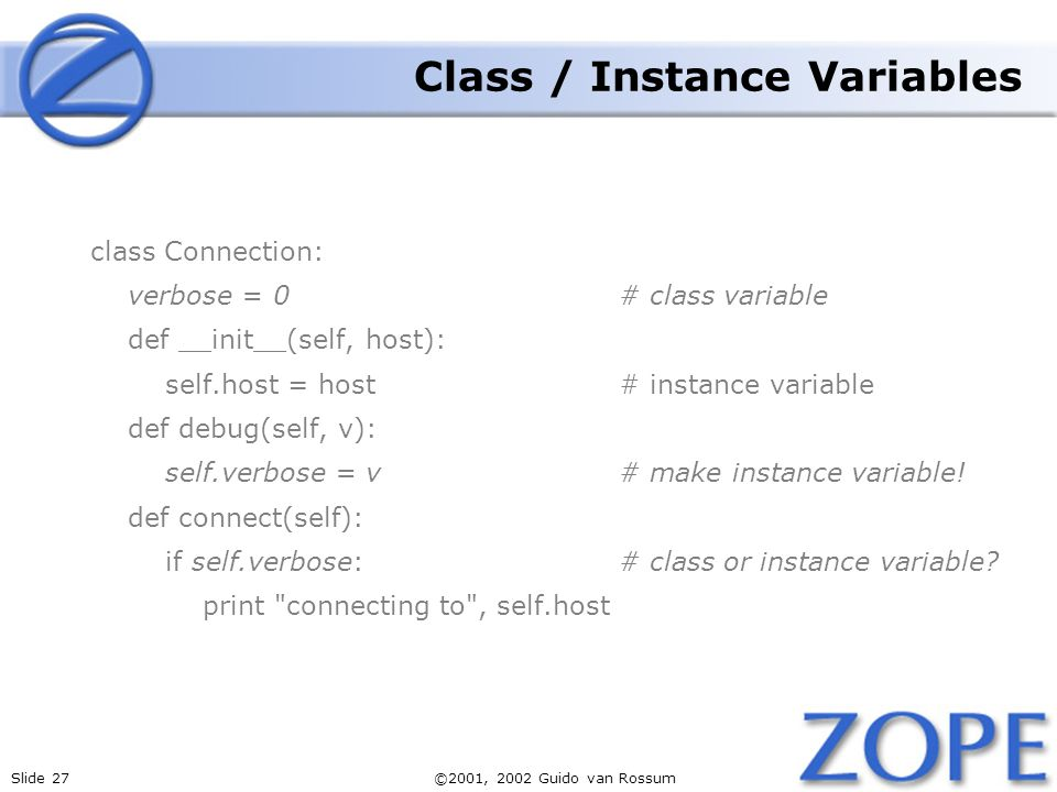 Slide 27©2001, 2002 Guido van Rossum Class / Instance Variables class Connection: verbose = 0# class variable def __init__(self, host): self.host = host# instance variable def debug(self, v): self.verbose = v# make instance variable.