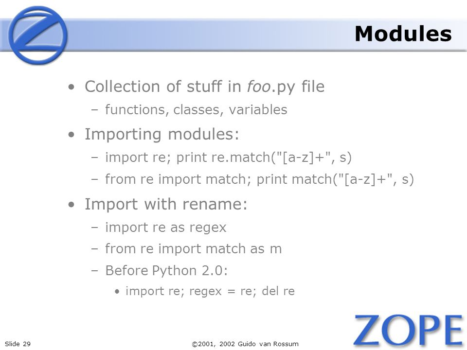 Slide 29©2001, 2002 Guido van Rossum Modules Collection of stuff in foo.py file –functions, classes, variables Importing modules: –import re; print re.match( [a-z]+ , s) –from re import match; print match( [a-z]+ , s) Import with rename: –import re as regex –from re import match as m –Before Python 2.0: import re; regex = re; del re