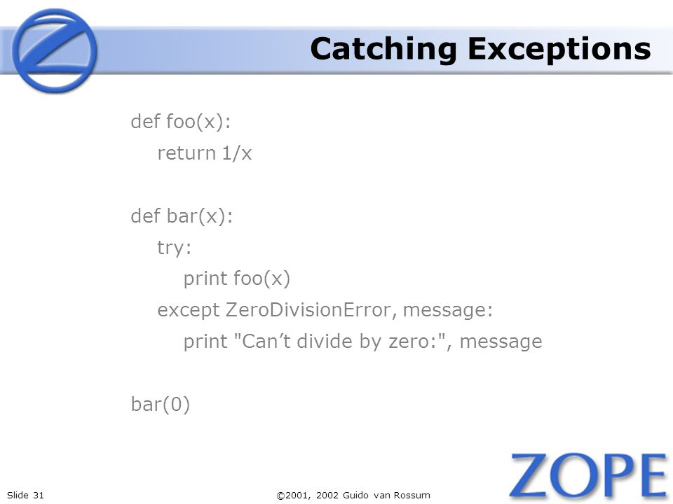 Slide 31©2001, 2002 Guido van Rossum Catching Exceptions def foo(x): return 1/x def bar(x): try: print foo(x) except ZeroDivisionError, message: print Cant divide by zero: , message bar(0)