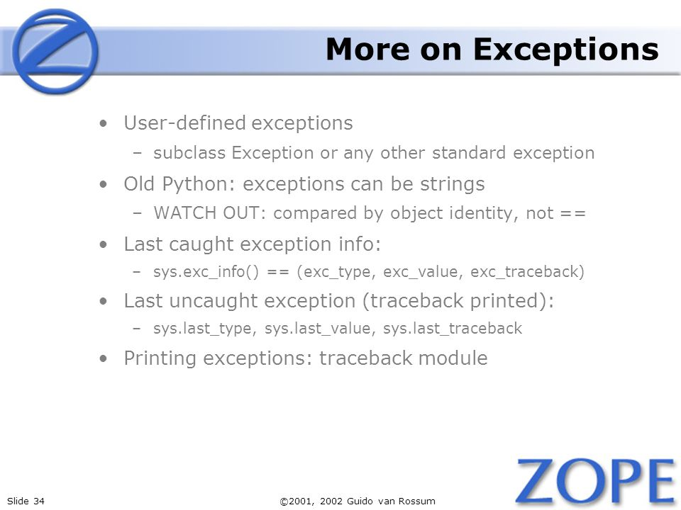 Slide 34©2001, 2002 Guido van Rossum More on Exceptions User-defined exceptions –subclass Exception or any other standard exception Old Python: exceptions can be strings –WATCH OUT: compared by object identity, not == Last caught exception info: –sys.exc_info() == (exc_type, exc_value, exc_traceback) Last uncaught exception (traceback printed): –sys.last_type, sys.last_value, sys.last_traceback Printing exceptions: traceback module