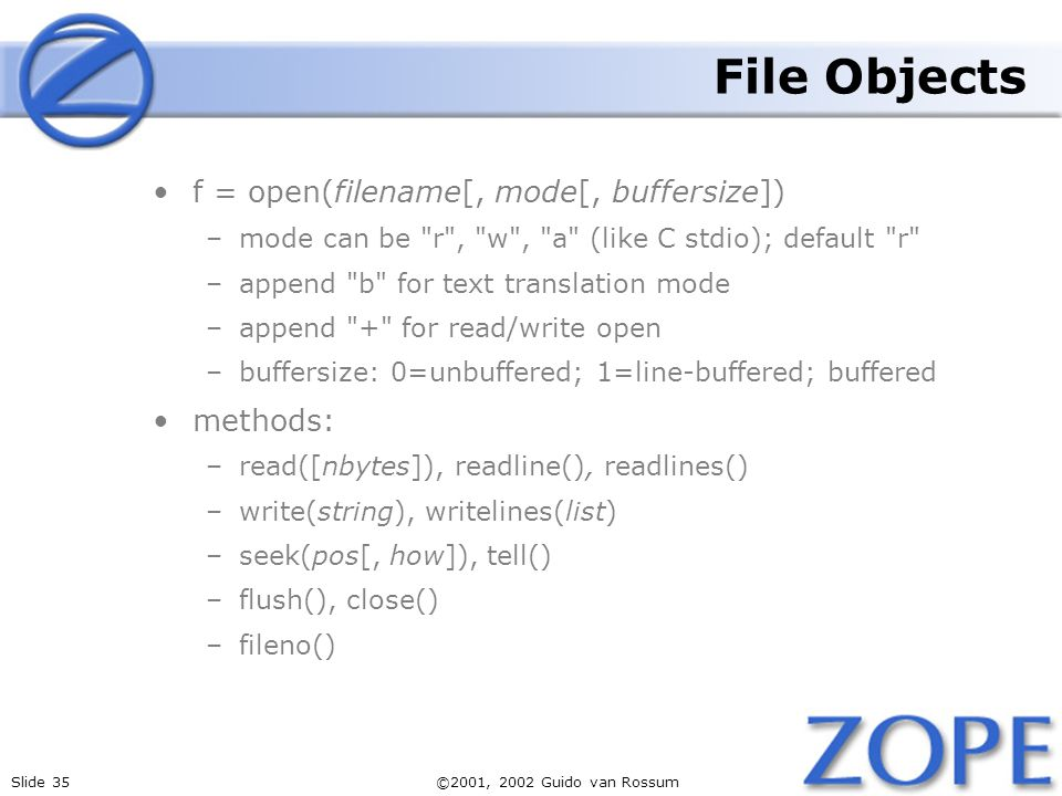 Slide 35©2001, 2002 Guido van Rossum File Objects f = open(filename[, mode[, buffersize]) –mode can be r , w , a (like C stdio); default r –append b for text translation mode –append + for read/write open –buffersize: 0=unbuffered; 1=line-buffered; buffered methods: –read([nbytes]), readline(), readlines() –write(string), writelines(list) –seek(pos[, how]), tell() –flush(), close() –fileno()