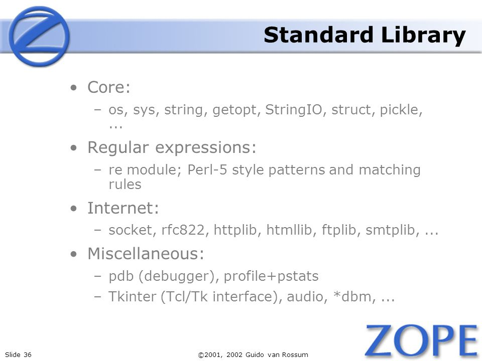 Slide 36©2001, 2002 Guido van Rossum Standard Library Core: –os, sys, string, getopt, StringIO, struct, pickle,...