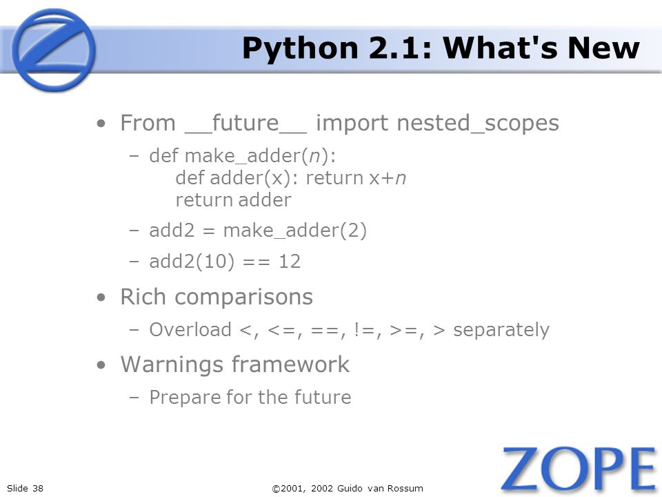 Slide 38©2001, 2002 Guido van Rossum Python 2.1: What s New From __future__ import nested_scopes –def make_adder(n): def adder(x): return x+n return adder –add2 = make_adder(2) –add2(10) == 12 Rich comparisons –Overload =, > separately Warnings framework –Prepare for the future