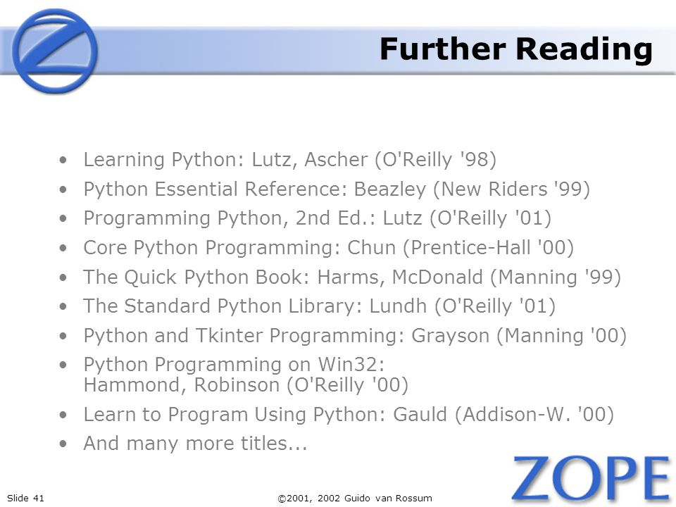 Slide 41©2001, 2002 Guido van Rossum Further Reading Learning Python: Lutz, Ascher (O Reilly 98) Python Essential Reference: Beazley (New Riders 99) Programming Python, 2nd Ed.: Lutz (O Reilly 01) Core Python Programming: Chun (Prentice-Hall 00) The Quick Python Book: Harms, McDonald (Manning 99) The Standard Python Library: Lundh (O Reilly 01) Python and Tkinter Programming: Grayson (Manning 00) Python Programming on Win32: Hammond, Robinson (O Reilly 00) Learn to Program Using Python: Gauld (Addison-W.