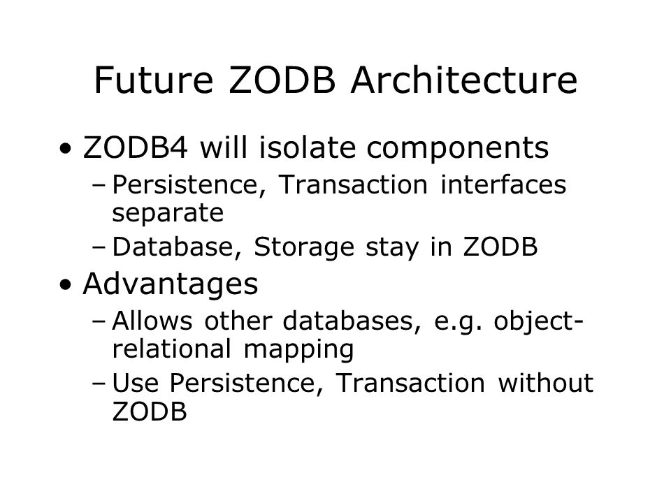 Future ZODB Architecture ZODB4 will isolate components –Persistence, Transaction interfaces separate –Database, Storage stay in ZODB Advantages –Allows other databases, e.g.