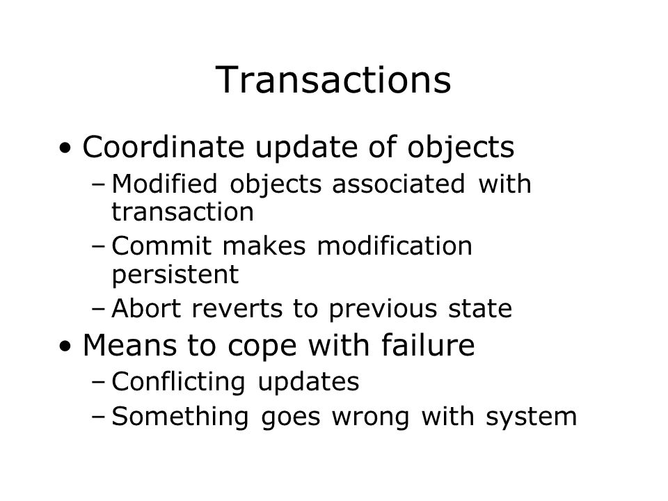 Transactions Coordinate update of objects –Modified objects associated with transaction –Commit makes modification persistent –Abort reverts to previous state Means to cope with failure –Conflicting updates –Something goes wrong with system