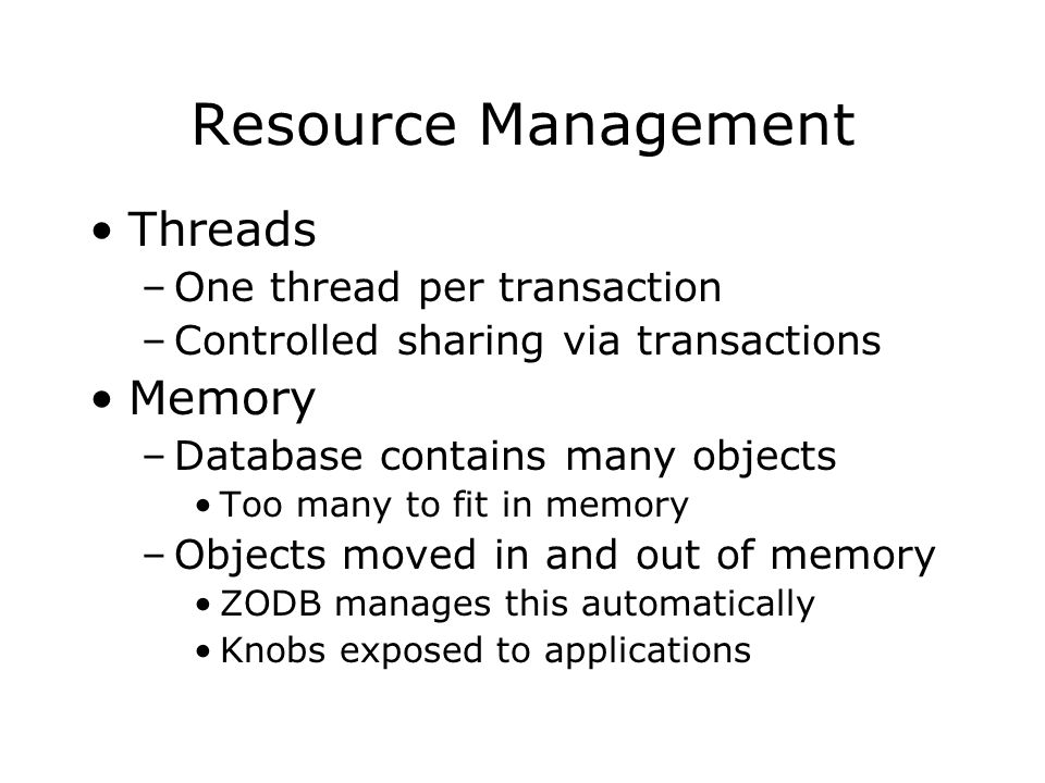 Resource Management Threads –One thread per transaction –Controlled sharing via transactions Memory –Database contains many objects Too many to fit in memory –Objects moved in and out of memory ZODB manages this automatically Knobs exposed to applications
