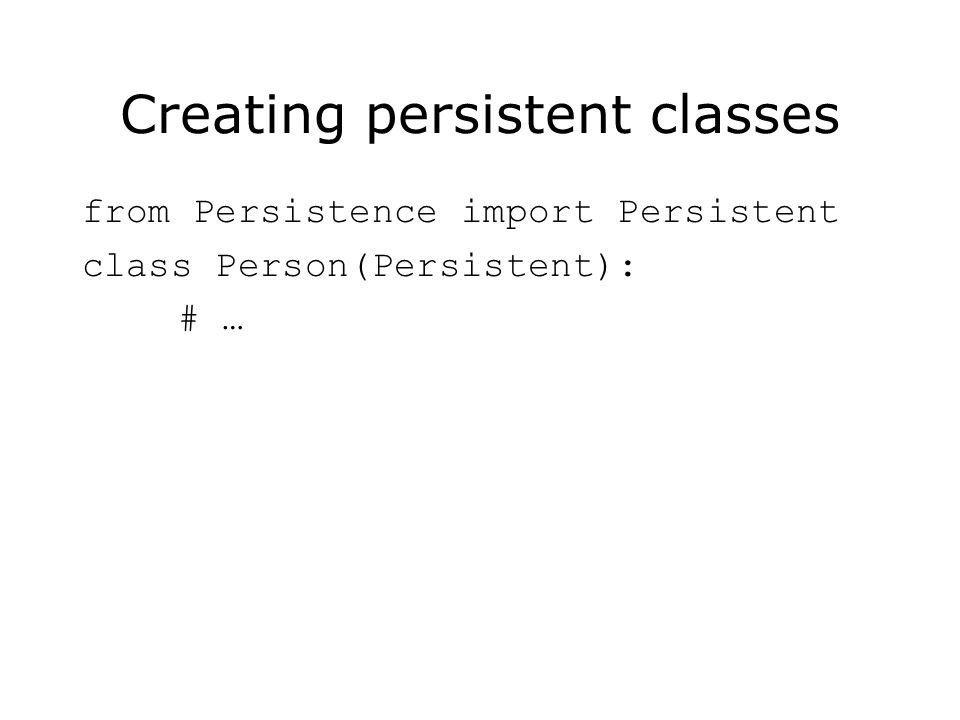 Creating persistent classes from Persistence import Persistent class Person(Persistent): # …