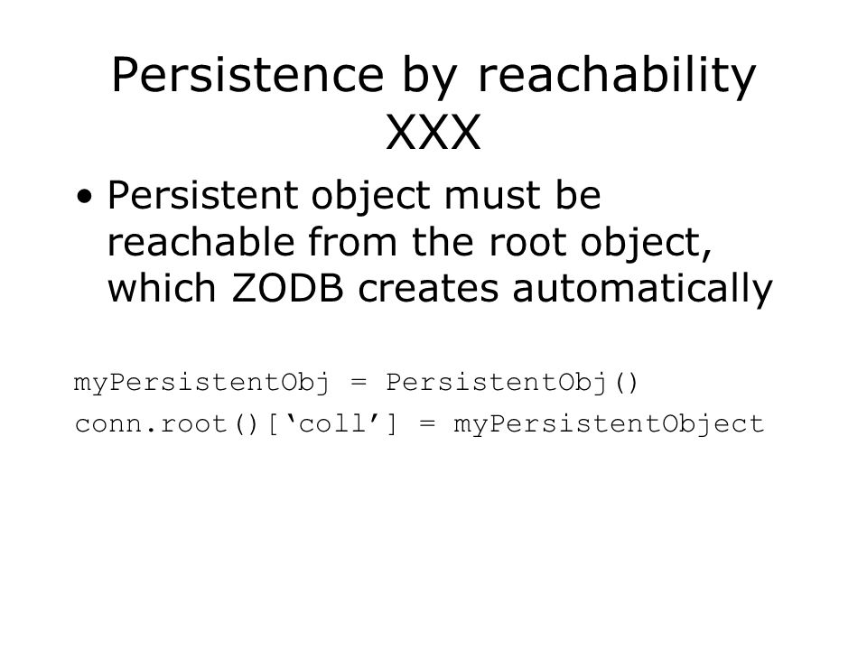 Persistence by reachability XXX Persistent object must be reachable from the root object, which ZODB creates automatically myPersistentObj = PersistentObj() conn.root()[coll] = myPersistentObject