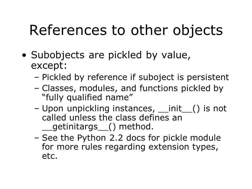 References to other objects Subobjects are pickled by value, except: –Pickled by reference if suboject is persistent –Classes, modules, and functions pickled by fully qualified name –Upon unpickling instances, __init__() is not called unless the class defines an __getinitargs__() method.