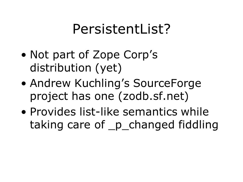 PersistentList? Not part of Zope Corps distribution (yet) Andrew Kuchlings SourceForge project has one (zodb.sf.net) Provides list-like semantics whil
