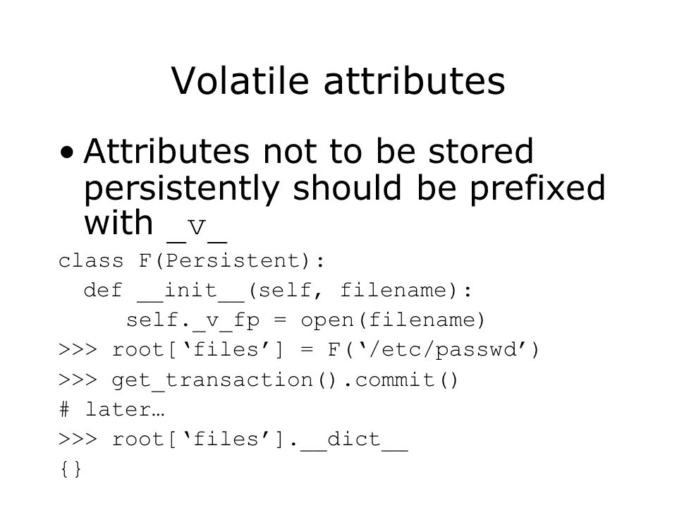 Volatile attributes Attributes not to be stored persistently should be prefixed with _v_ class F(Persistent): def __init__(self, filename): self._v_fp = open(filename) >>> root[files] = F(/etc/passwd) >>> get_transaction().commit() # later… >>> root[files].__dict__ {}