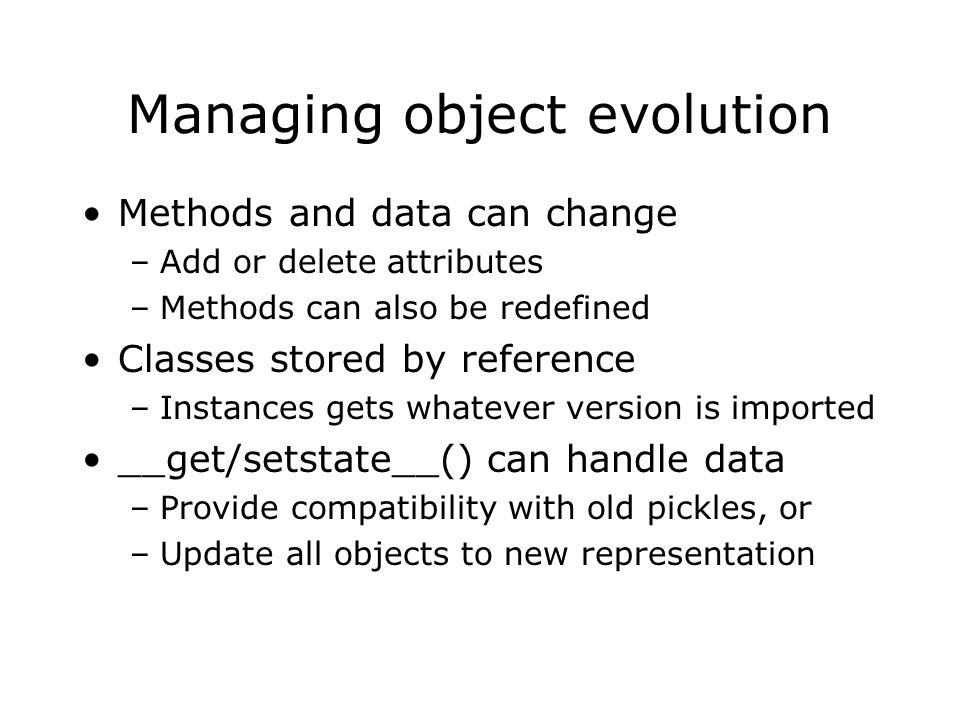 Managing object evolution Methods and data can change –Add or delete attributes –Methods can also be redefined Classes stored by reference –Instances gets whatever version is imported __get/setstate__() can handle data –Provide compatibility with old pickles, or –Update all objects to new representation