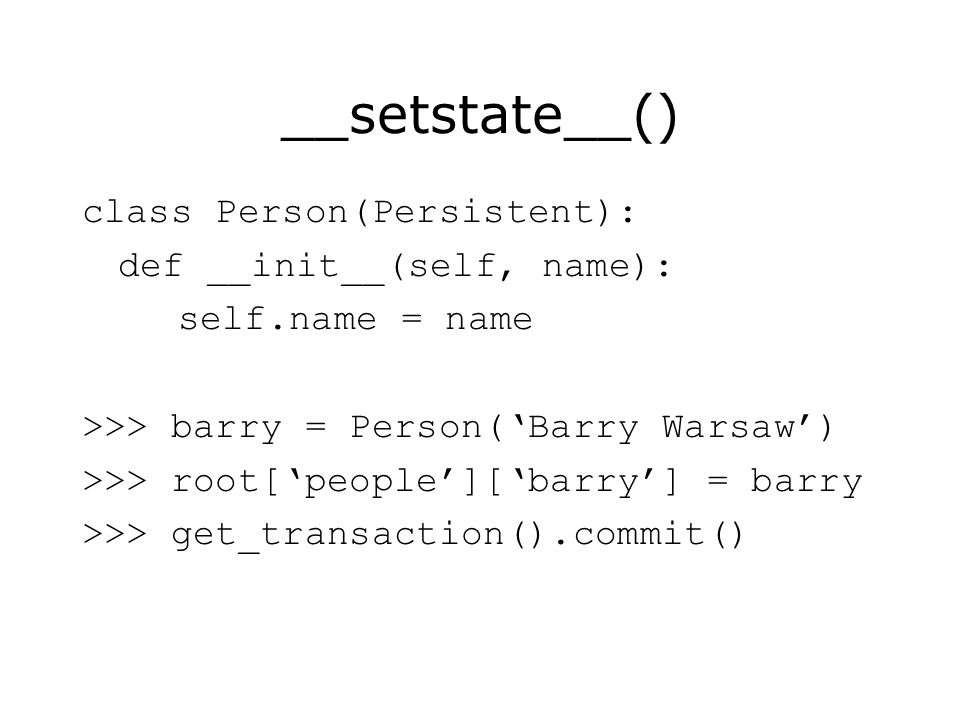 __setstate__() class Person(Persistent): def __init__(self, name): self.name = name >>> barry = Person(Barry Warsaw) >>> root[people][barry] = barry >>> get_transaction().commit()