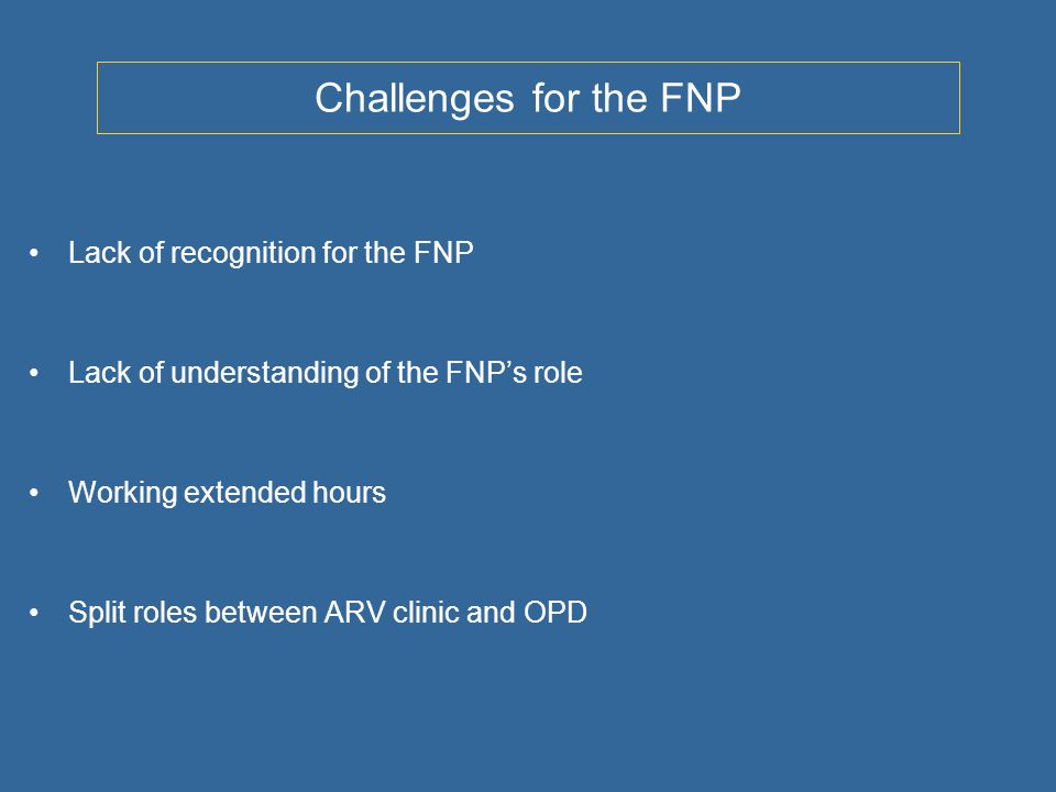 Challenges for the FNP Lack of recognition for the FNP Lack of understanding of the FNPs role Working extended hours Split roles between ARV clinic and OPD