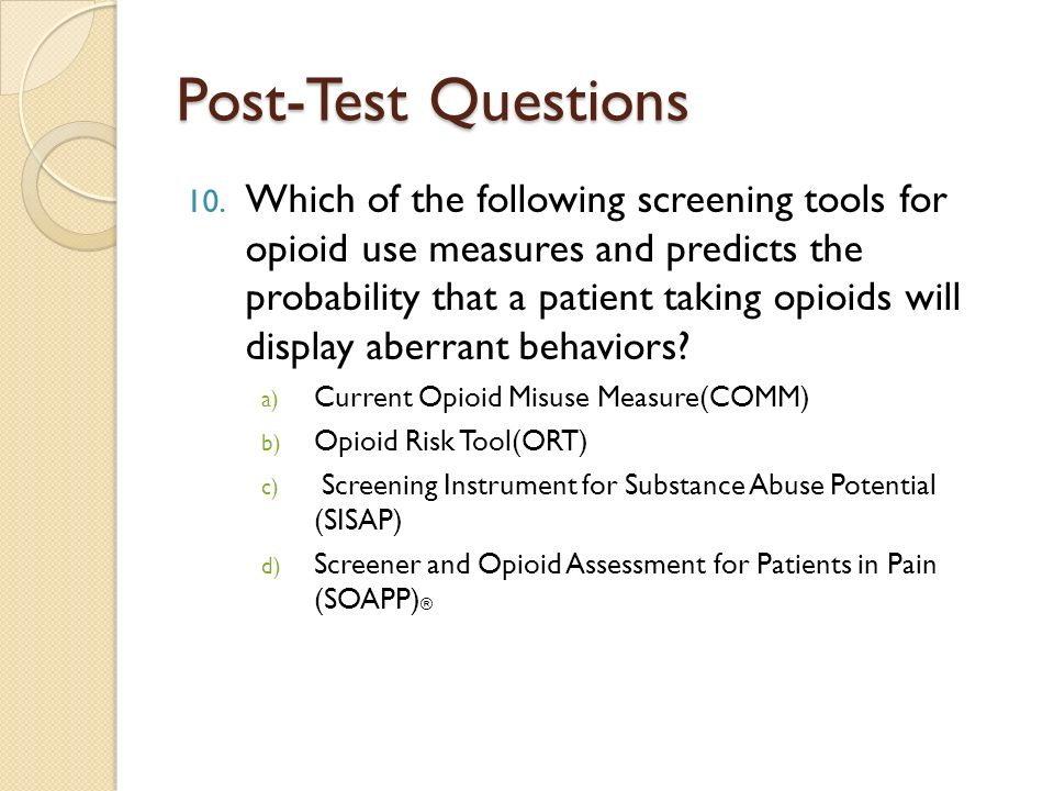 Post-Test Questions 10. Which of the following screening tools for opioid use measures and predicts the probability that a patient taking opioids will