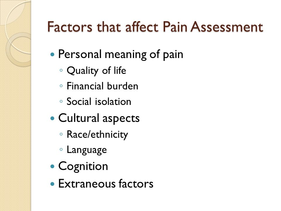 Factors that affect Pain Assessment Personal meaning of pain Quality of life Financial burden Social isolation Cultural aspects Race/ethnicity Languag