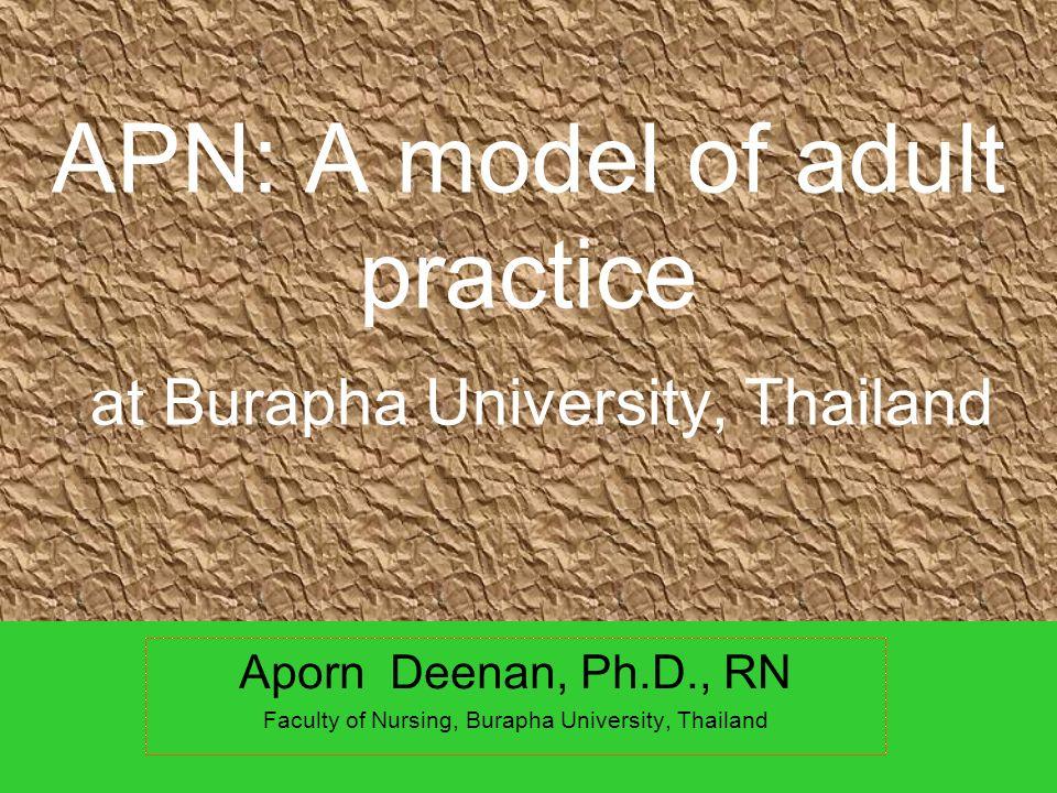APN: A model of adult practice at Burapha University, Thailand Aporn Deenan, Ph.D., RN Faculty of Nursing, Burapha University, Thailand