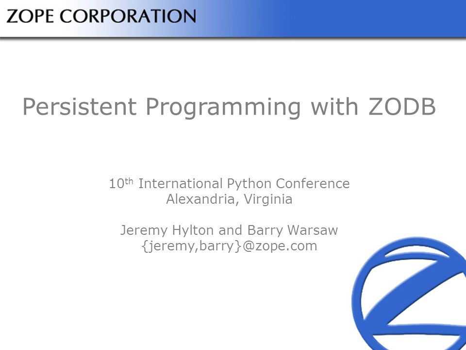 Persistent Programming with ZODB 10 th International Python Conference Alexandria, Virginia Jeremy Hylton and Barry Warsaw {jeremy,barry}@zope.com
