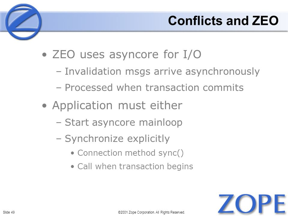 Slide 49©2001 Zope Corporation. All Rights Reserved. Conflicts and ZEO ZEO uses asyncore for I/O –Invalidation msgs arrive asynchronously –Processed w