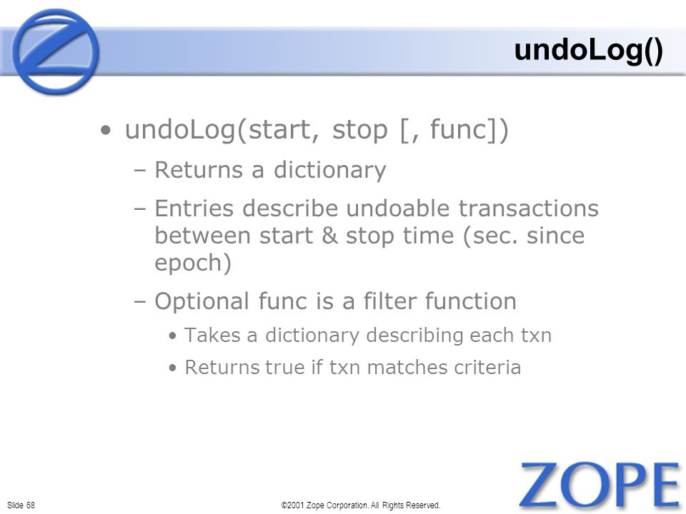 Slide 68©2001 Zope Corporation. All Rights Reserved. undoLog() undoLog(start, stop [, func]) –Returns a dictionary –Entries describe undoable transact