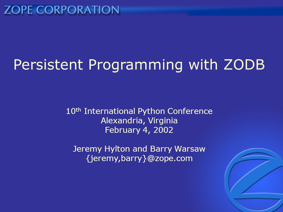 Persistent Programming with ZODB 10 th International Python Conference Alexandria, Virginia February 4, 2002 Jeremy Hylton and Barry Warsaw {jeremy,barry}@zope.com