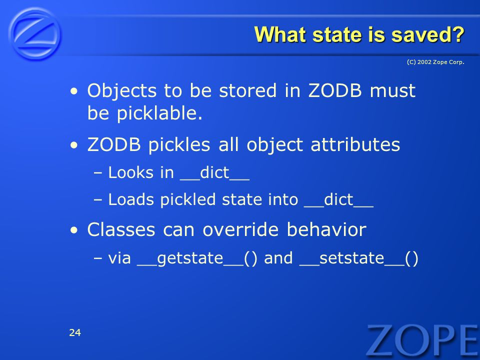 (C) 2002 Zope Corp. 24 What state is saved. Objects to be stored in ZODB must be picklable.